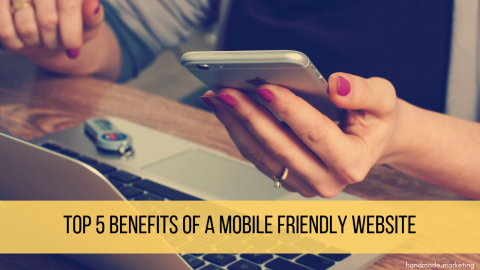 Top 5 Benefits of a Mobile Friendly Website
