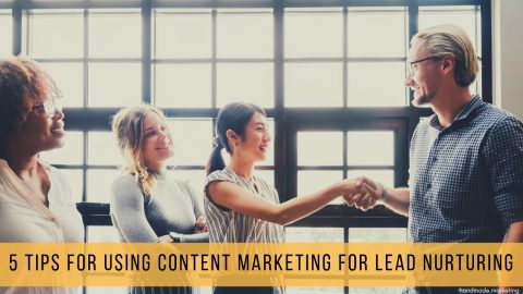 5 Tips for Using Content Marketing for Lead Nurturing